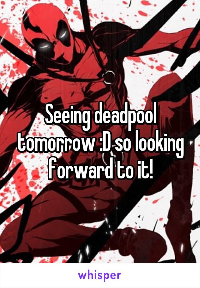 Seeing deadpool tomorrow :D so looking forward to it!