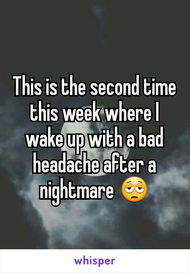 This is the second time this week where I wake up with a bad headache after a nightmare 😩