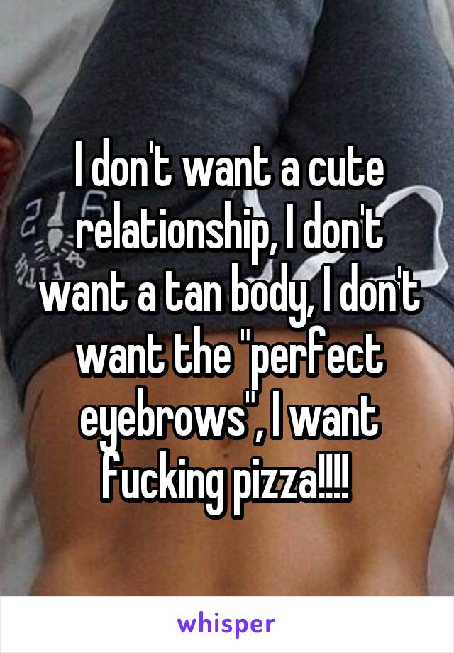 "I don't want a cute relationship, I don't want a tan body, I don't want the ""perfect eyebrows"", I want fucking pizza!!!!"