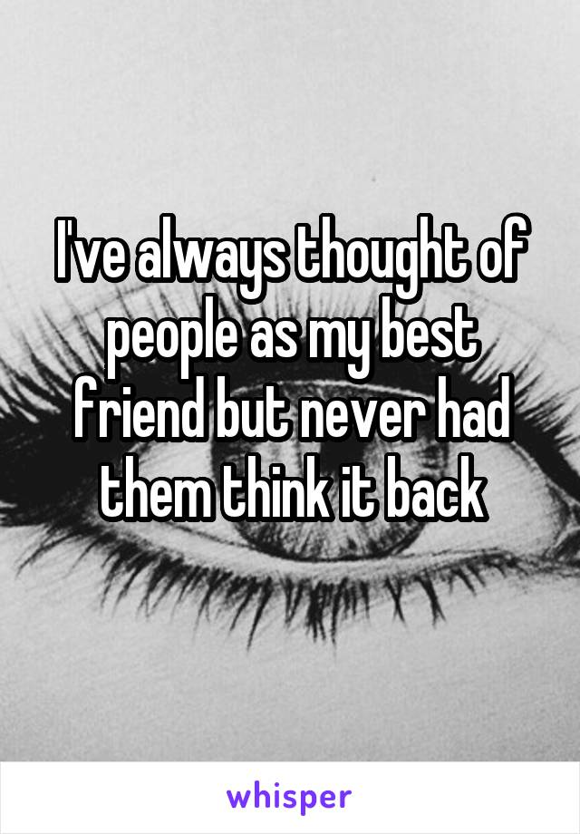 I've always thought of people as my best friend but never had them think it back