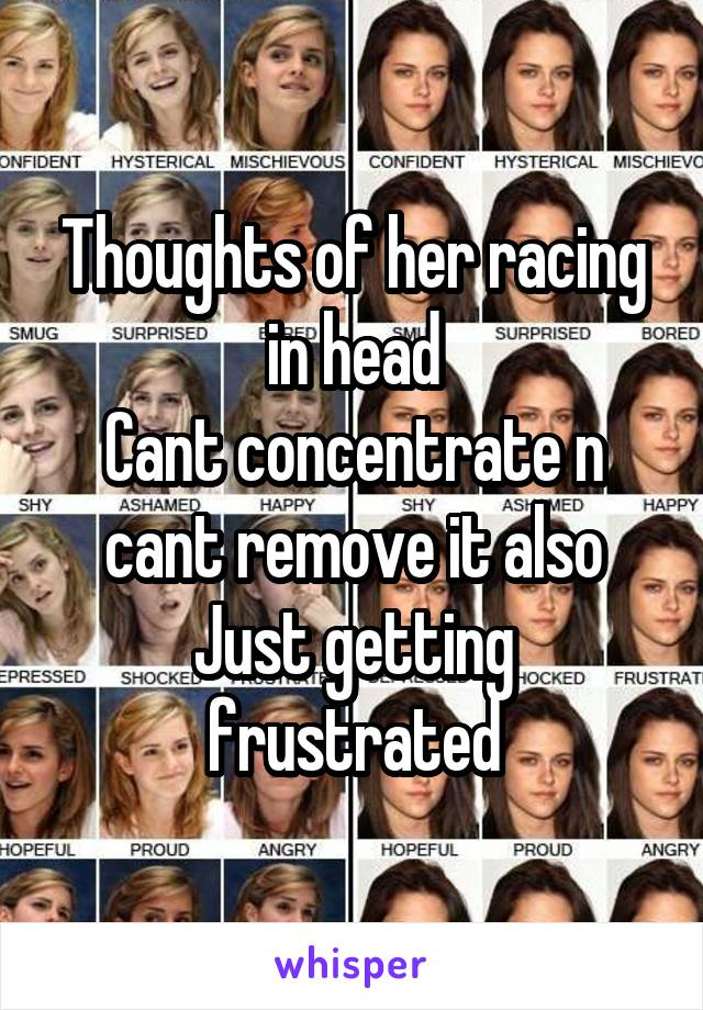 Thoughts of her racing in head Cant concentrate n cant remove it also Just getting frustrated