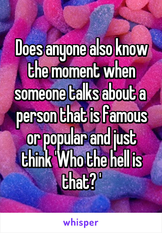 Does anyone also know the moment when someone talks about a  person that is famous or popular and just think 'Who the hell is that? '