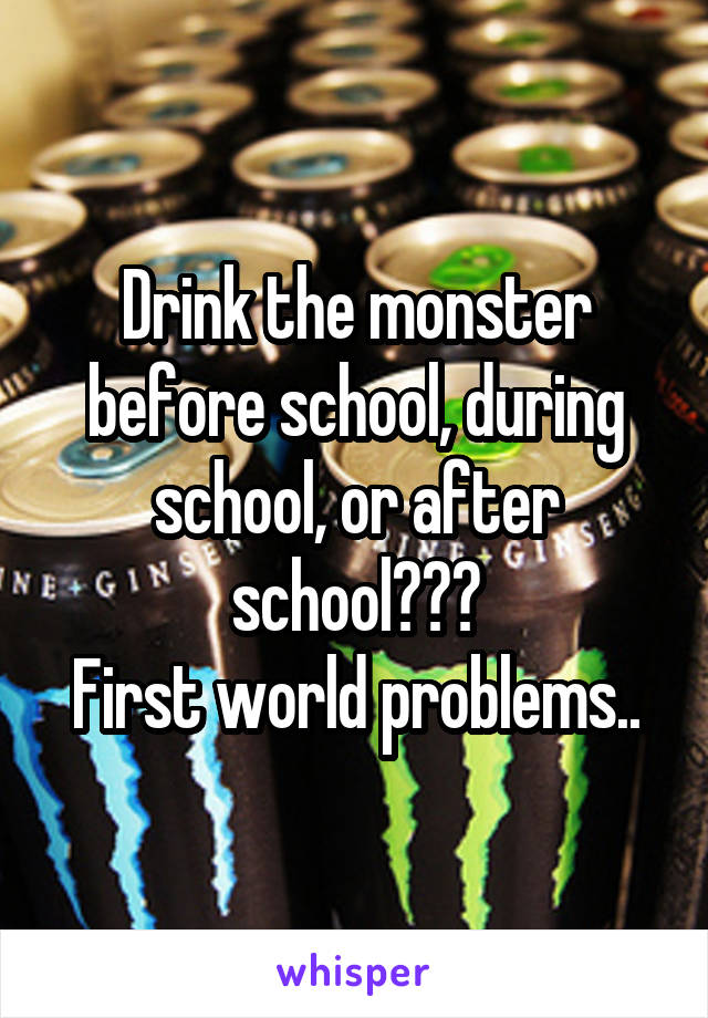 Drink the monster before school, during school, or after school??? First world problems..