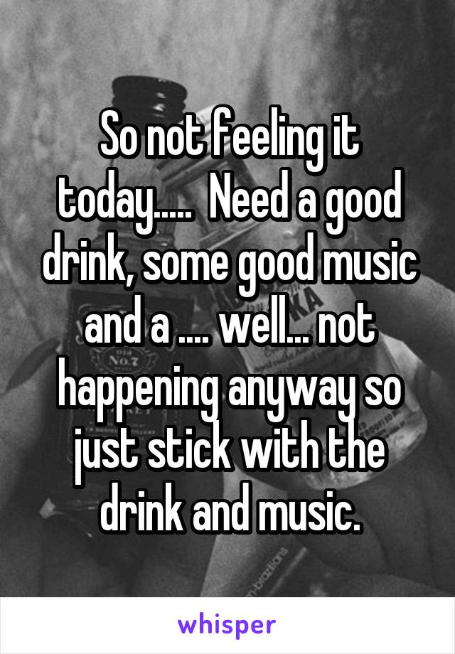 So not feeling it today.....  Need a good drink, some good music and a .... well... not happening anyway so just stick with the drink and music.