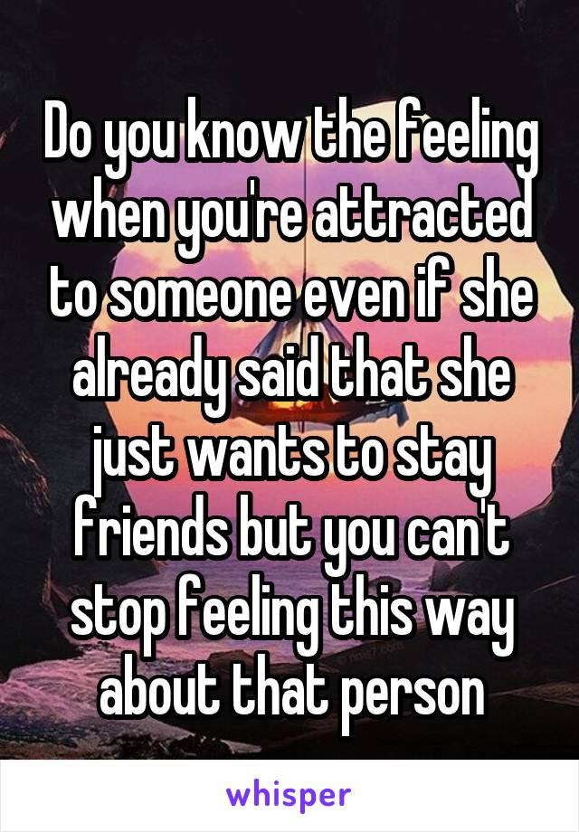 Do you know the feeling when you're attracted to someone even if she already said that she just wants to stay friends but you can't stop feeling this way about that person