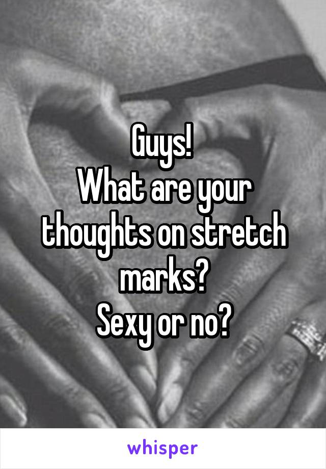 Guys!  What are your thoughts on stretch marks? Sexy or no?