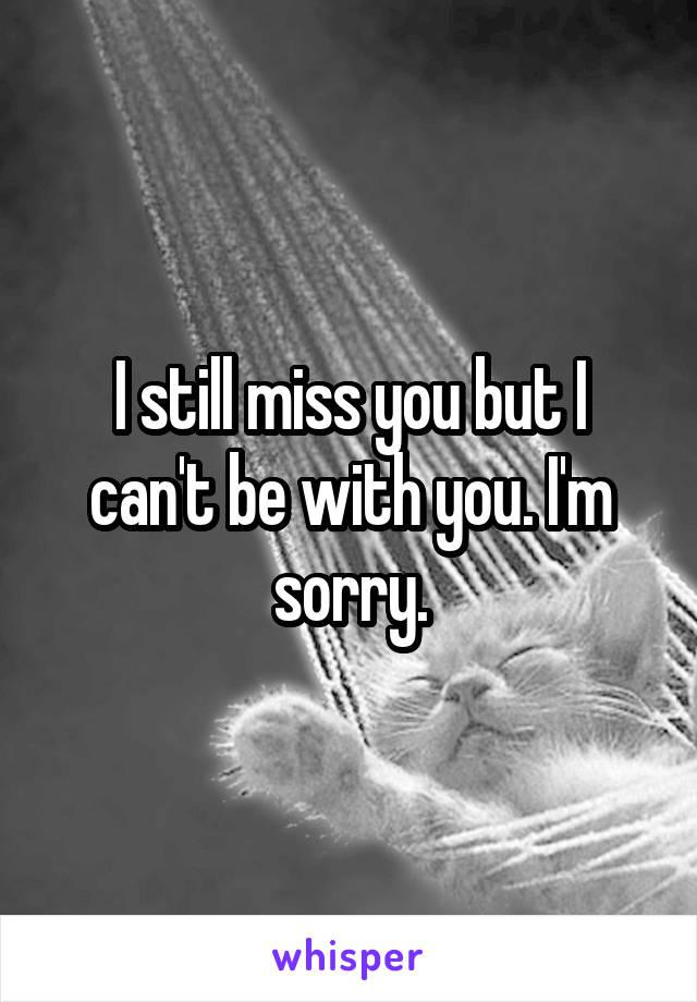 I still miss you but I can't be with you. I'm sorry.