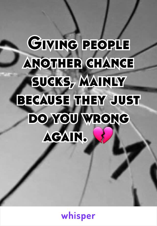 Giving people another chance sucks, mainly because they just do you wrong again. 💔