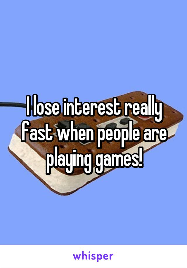 I lose interest really fast when people are playing games!