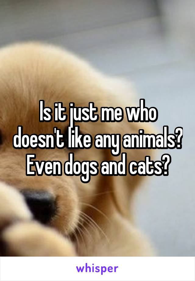 Is it just me who doesn't like any animals? Even dogs and cats?