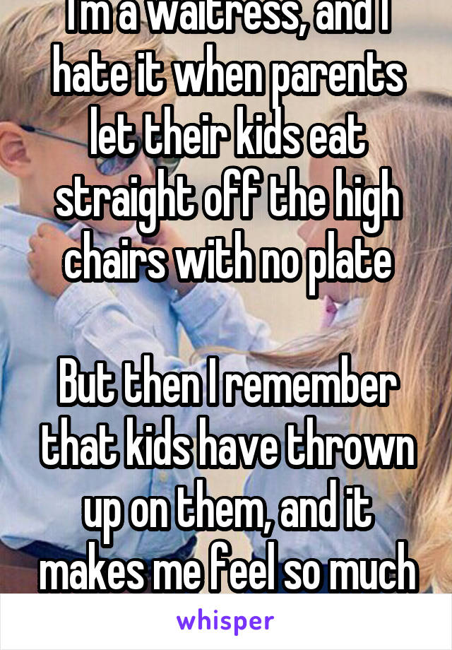 I'm a waitress, and I hate it when parents let their kids eat straight off the high chairs with no plate  But then I remember that kids have thrown up on them, and it makes me feel so much better