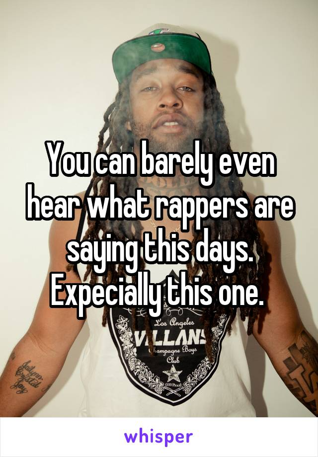 You can barely even hear what rappers are saying this days. Expecially this one.
