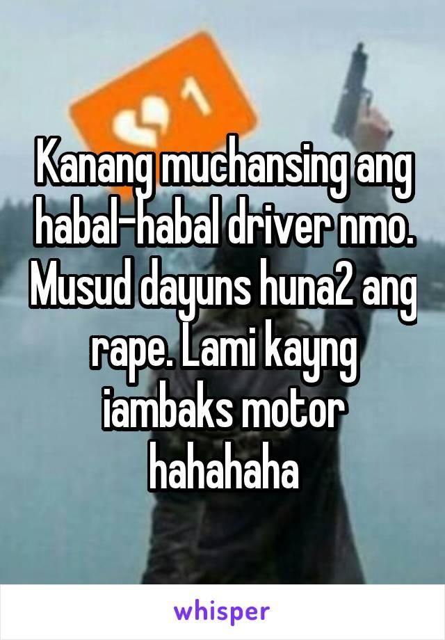 Kanang muchansing ang habal-habal driver nmo. Musud dayuns huna2 ang rape. Lami kayng iambaks motor hahahaha