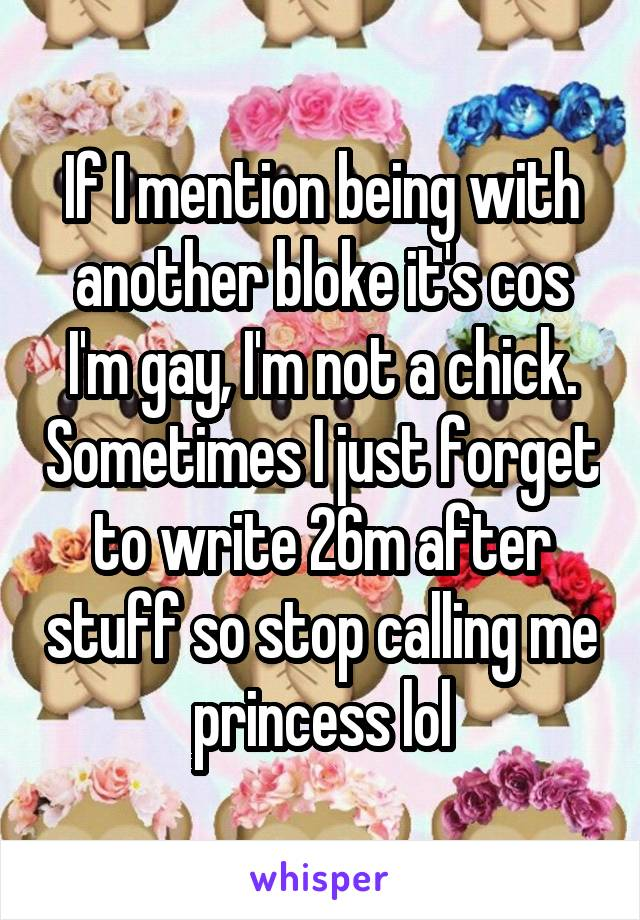 If I mention being with another bloke it's cos I'm gay, I'm not a chick. Sometimes I just forget to write 26m after stuff so stop calling me princess lol