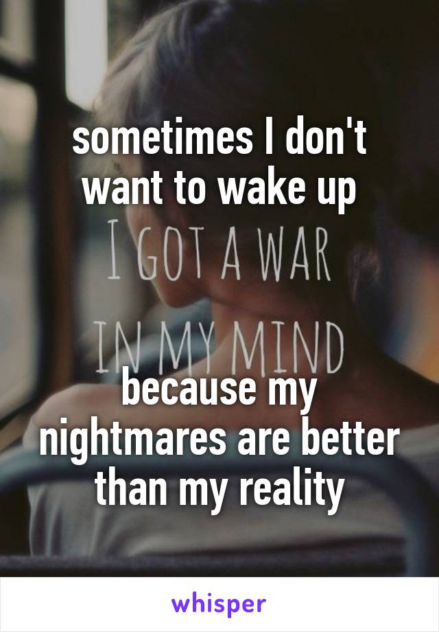 sometimes I don't want to wake up     because my nightmares are better than my reality