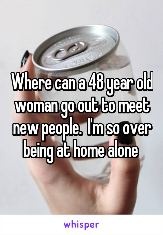 Where can a 48 year old woman go out to meet new people.  I'm so over being at home alone