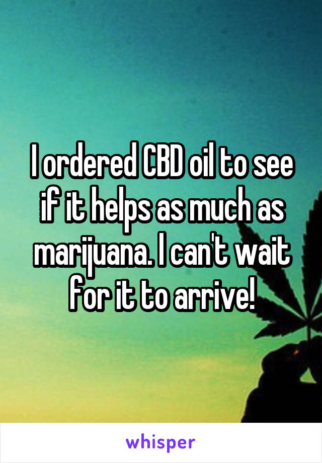 I ordered CBD oil to see if it helps as much as marijuana. I can't wait for it to arrive!