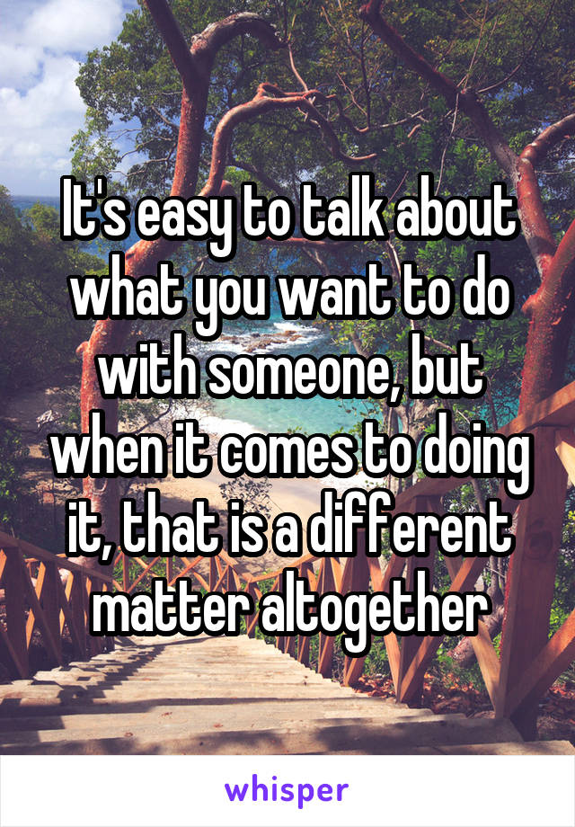 It's easy to talk about what you want to do with someone, but when it comes to doing it, that is a different matter altogether