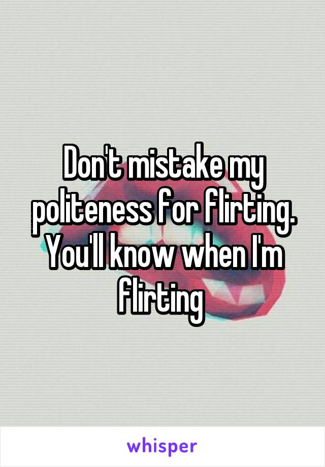 Don't mistake my politeness for flirting. You'll know when I'm flirting