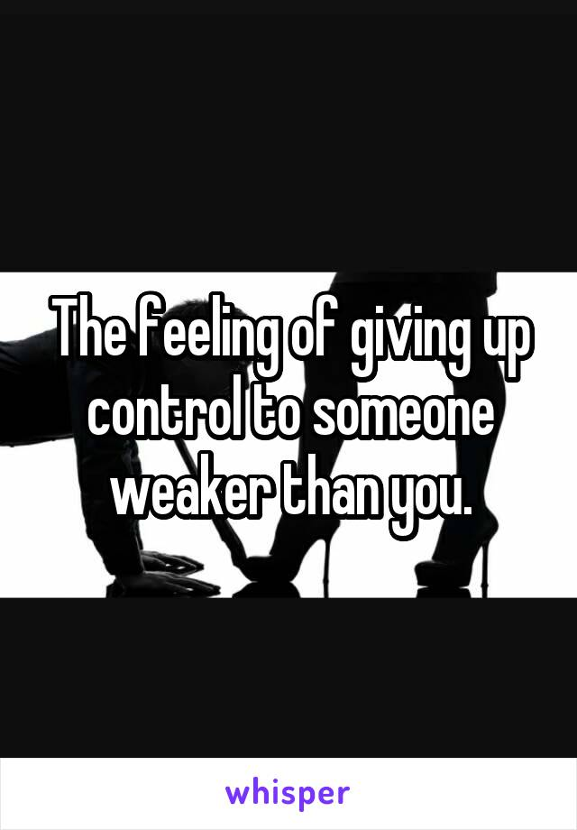 The feeling of giving up control to someone weaker than you.