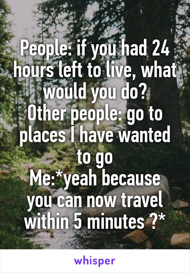 People: if you had 24 hours left to live, what would you do? Other people: go to places I have wanted to go Me:*yeah because you can now travel within 5 minutes 😒*