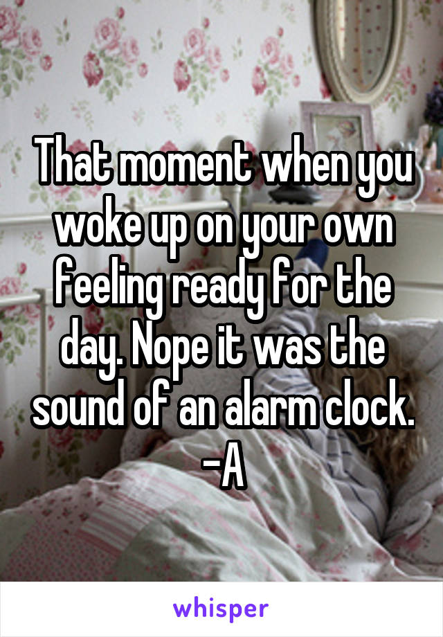 That moment when you woke up on your own feeling ready for the day. Nope it was the sound of an alarm clock. -A