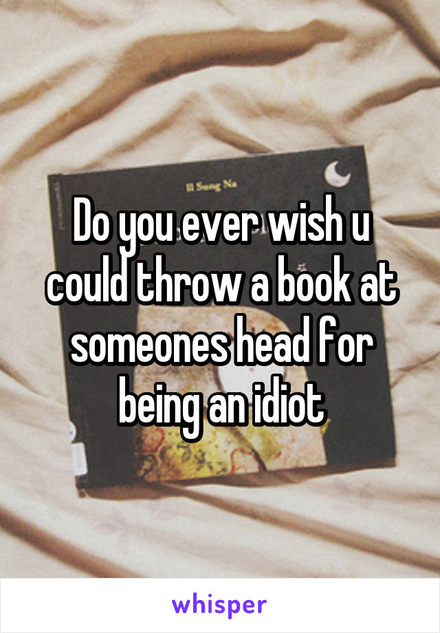 Do you ever wish u could throw a book at someones head for being an idiot