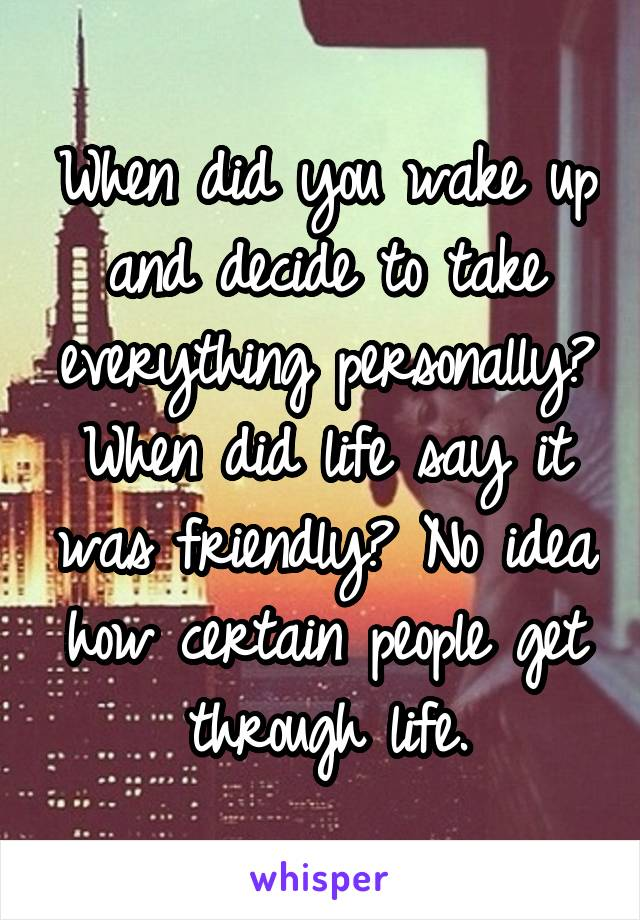 When did you wake up and decide to take everything personally? When did life say it was friendly? No idea how certain people get through life.