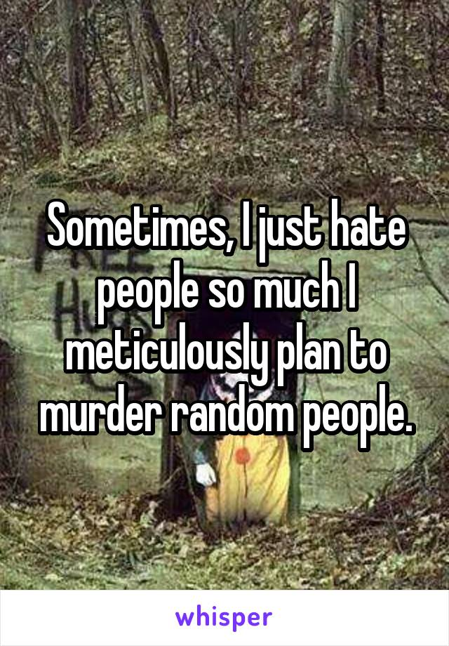 Sometimes, I just hate people so much I meticulously plan to murder random people.