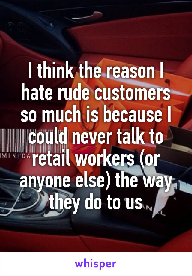 I think the reason I hate rude customers so much is because I could never talk to retail workers (or anyone else) the way they do to us