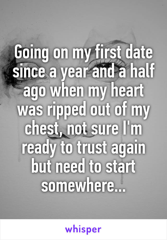 Going on my first date since a year and a half ago when my heart was ripped out of my chest, not sure I'm ready to trust again but need to start somewhere...