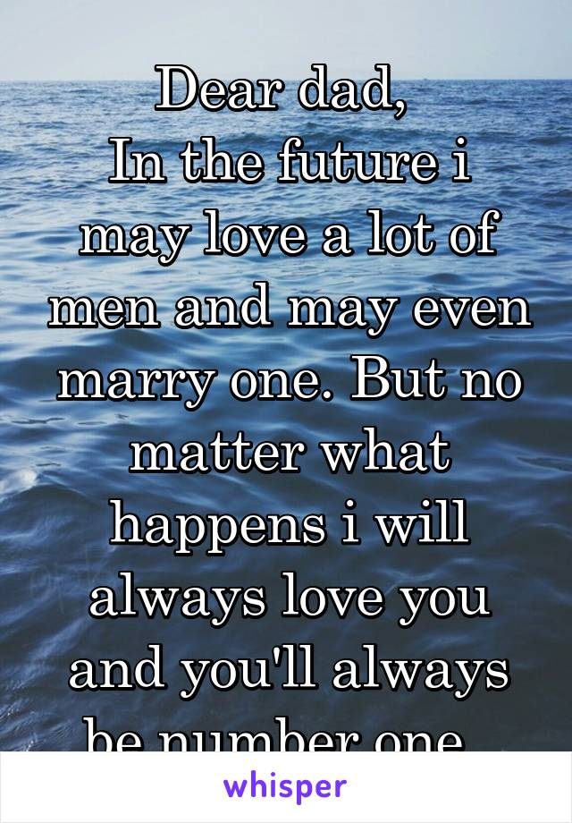 Dear dad,  In the future i may love a lot of men and may even marry one. But no matter what happens i will always love you and you'll always be number one.