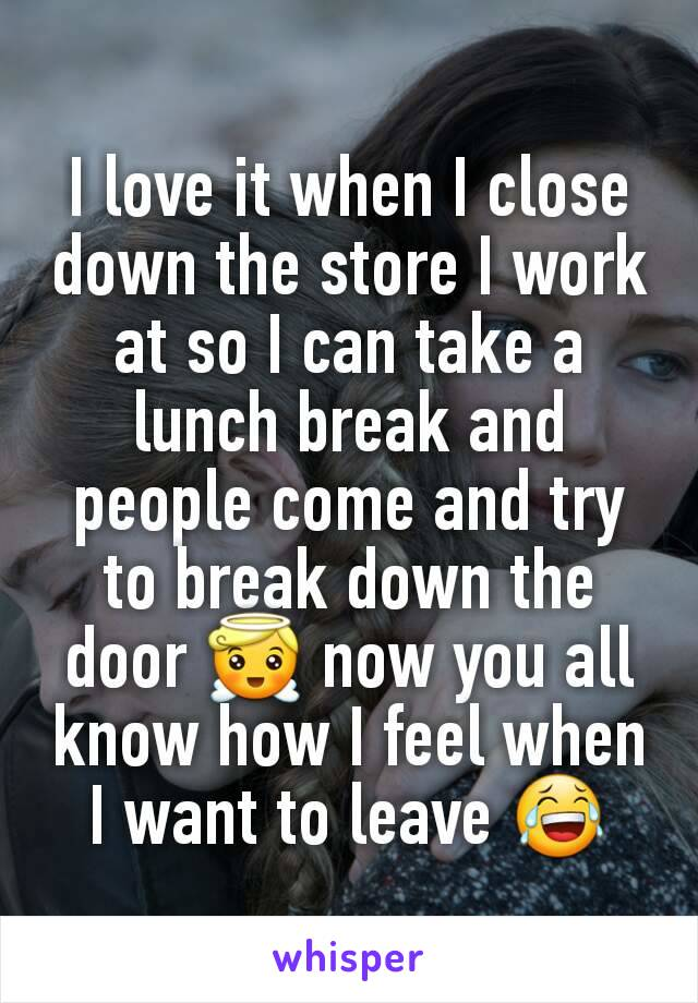 I love it when I close down the store I work at so I can take a lunch break and people come and try to break down the door 😇 now you all know how I feel when I want to leave 😂