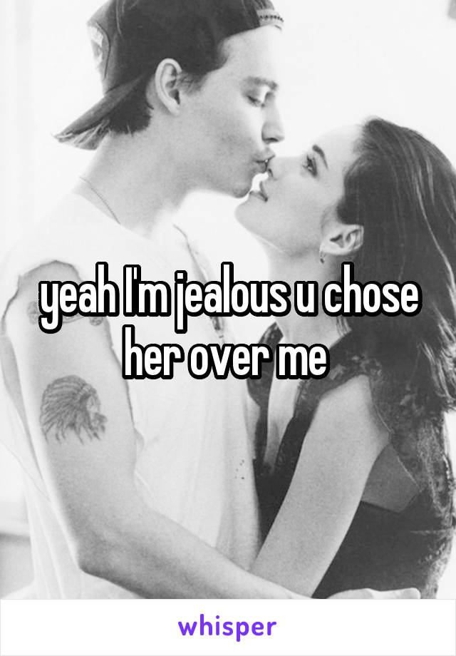 yeah I'm jealous u chose her over me