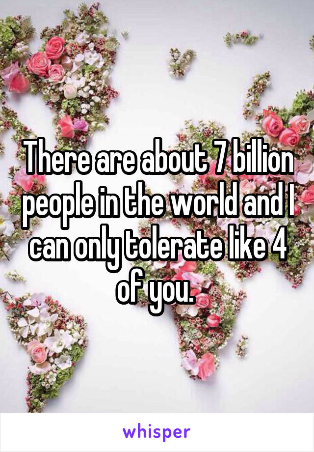 There are about 7 billion people in the world and I can only tolerate like 4 of you.
