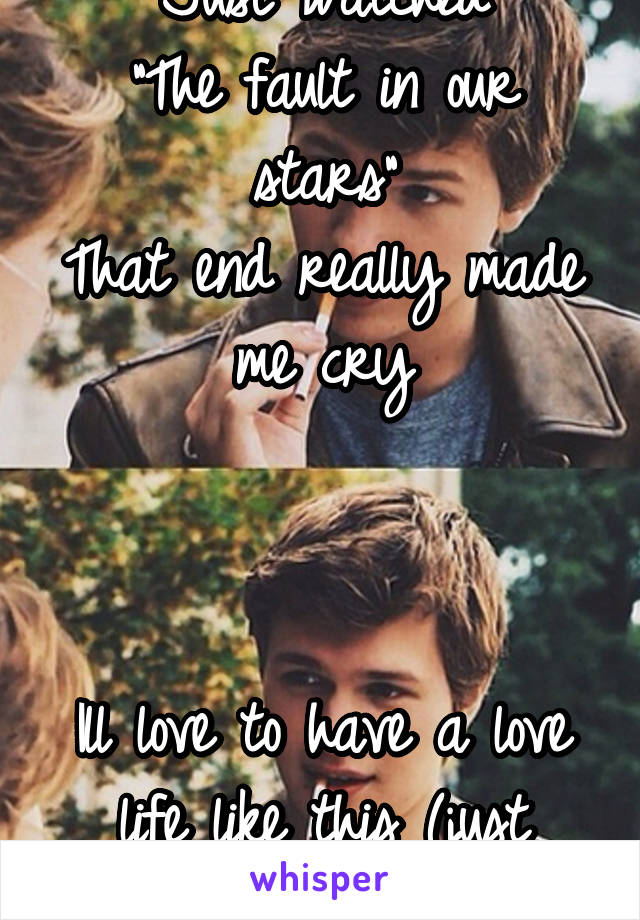 """Just watched """"The fault in our stars"""" That end really made me cry    Ill love to have a love life like this (just without dying)"""