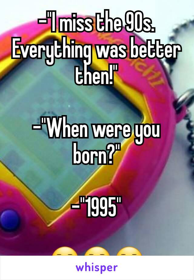 """-""""I miss the 90s. Everything was better then!""""  -""""When were you born?""""  -""""1995""""  😑😑😑"""