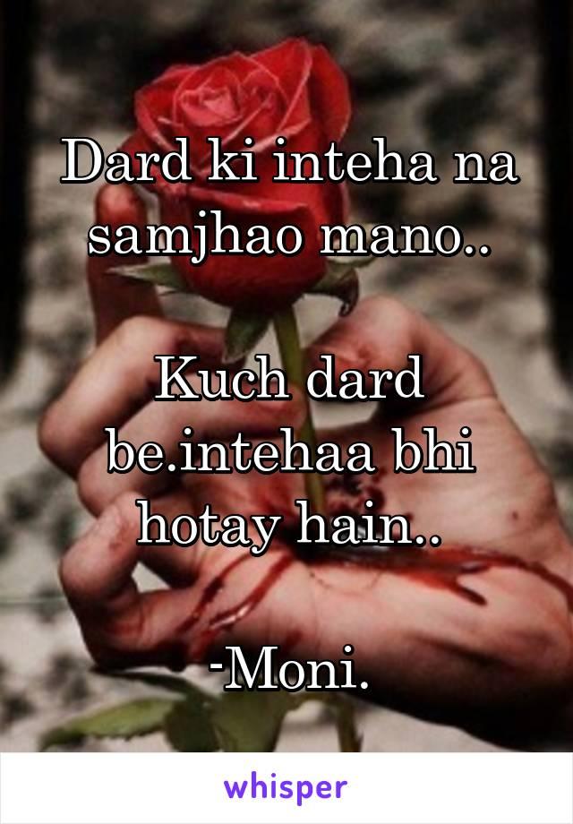Dard ki inteha na samjhao mano..  Kuch dard be.intehaa bhi hotay hain..  -Moni.