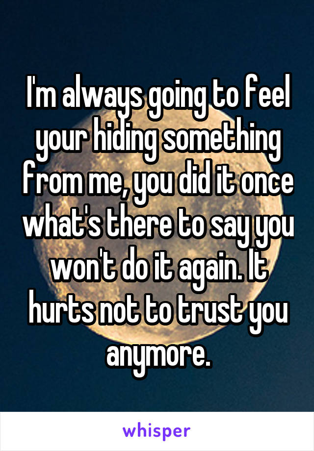 I'm always going to feel your hiding something from me, you did it once what's there to say you won't do it again. It hurts not to trust you anymore.