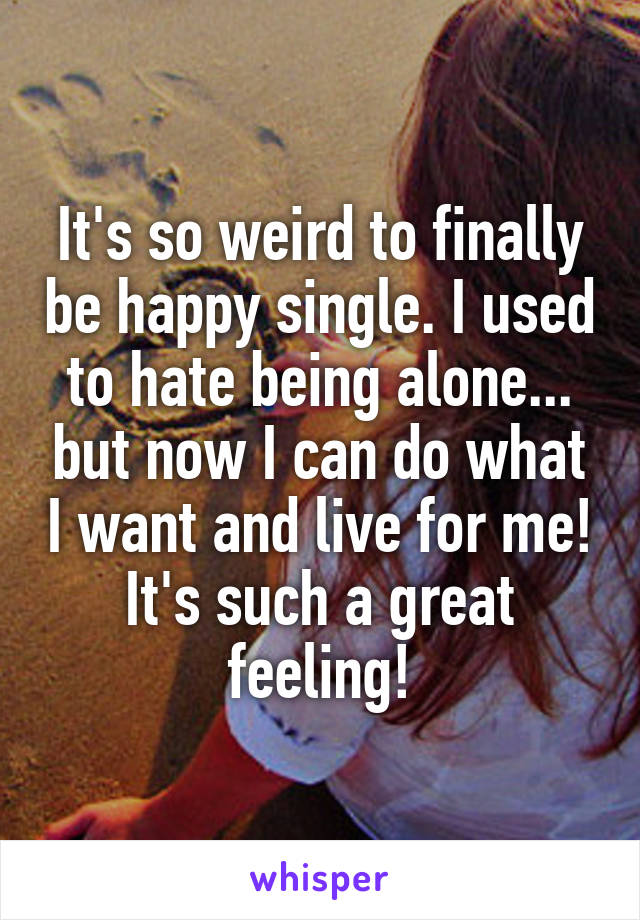 It's so weird to finally be happy single. I used to hate being alone... but now I can do what I want and live for me! It's such a great feeling!