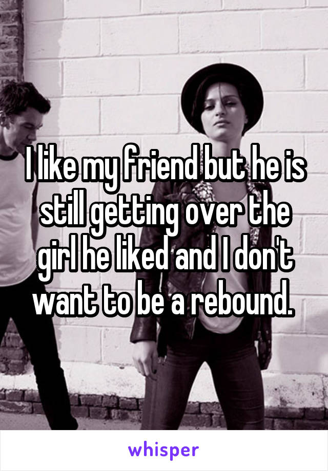 I like my friend but he is still getting over the girl he liked and I don't want to be a rebound.