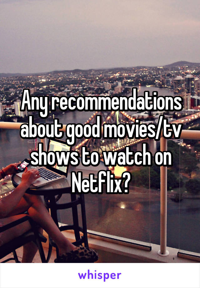 Any recommendations about good movies/tv shows to watch on Netflix?