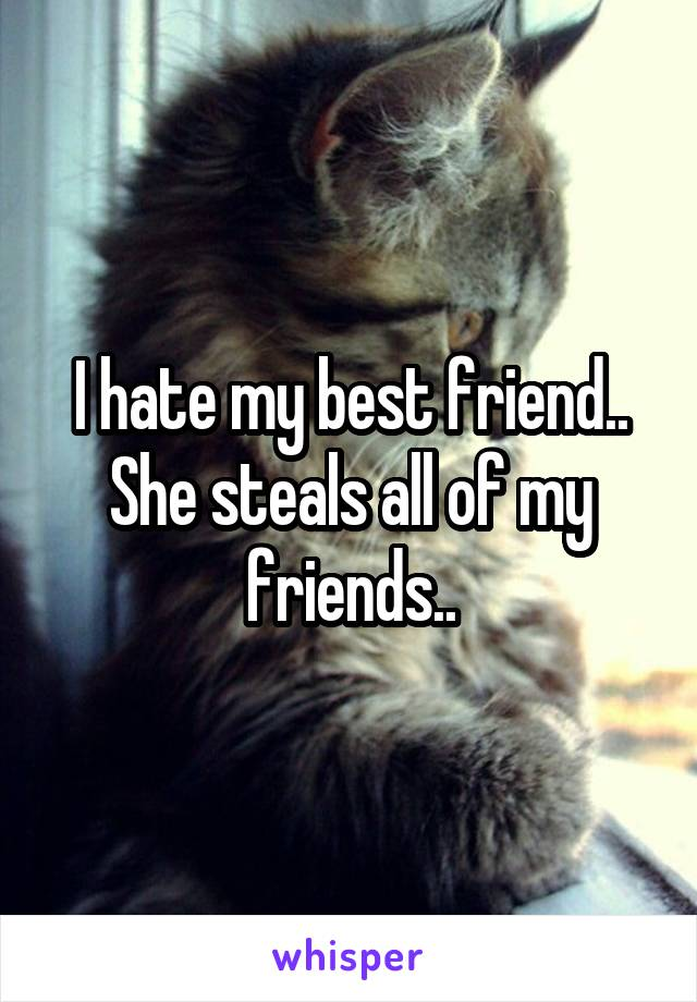 I hate my best friend.. She steals all of my friends..