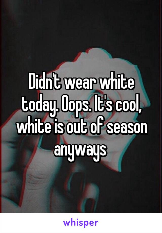 Didn't wear white today. Oops. It's cool, white is out of season anyways