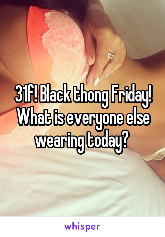 31f! Black thong Friday! What is everyone else wearing today?