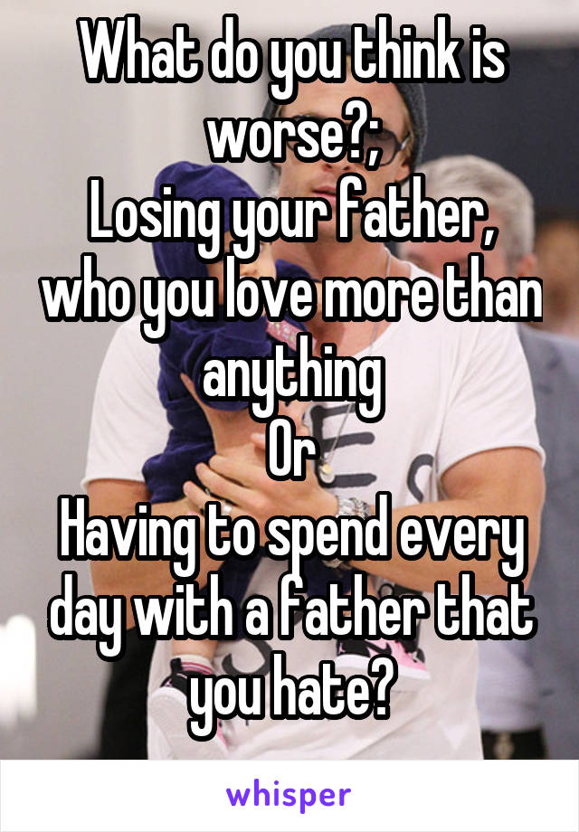 What do you think is worse?; Losing your father, who you love more than anything Or Having to spend every day with a father that you hate?