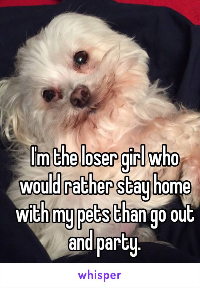I'm the loser girl who would rather stay home with my pets than go out and party.