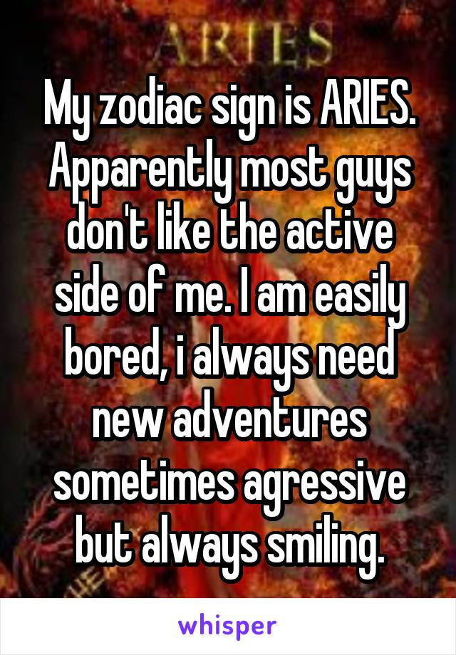 My zodiac sign is ARIES. Apparently most guys don't like the active side of me. I am easily bored, i always need new adventures sometimes agressive but always smiling.