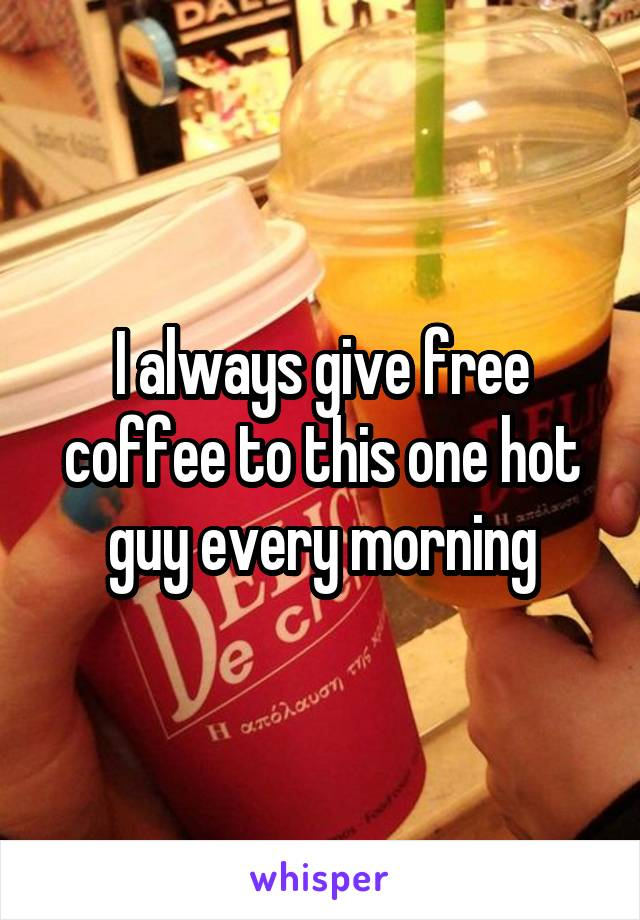 I always give free coffee to this one hot guy every morning