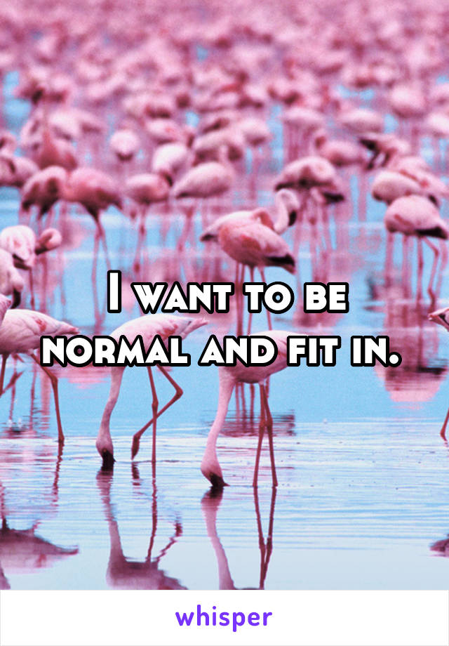 I want to be normal and fit in.